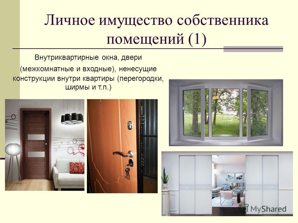 Личное имущество собственника помещений (1) Внутриквартирные окна, двери (межкомнатные и входные), ненесущие конструкции внутри квартиры (перегородки, ширмы и т.п.)