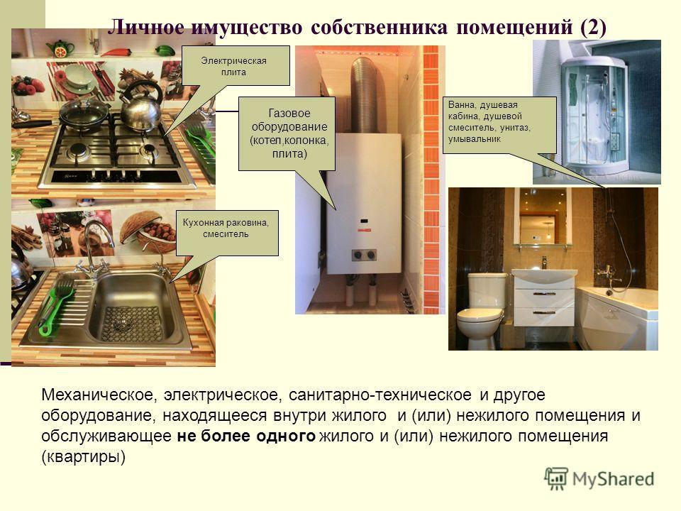 Электрическая плита Личное имущество собственника помещений (2) Кухонная раковина, смеситель Газовое оборудование (котел,колонка, плита) Механическое, электрическое, санитарно-техническое и другое оборудование, находящееся внутри жилого и (или) нежил