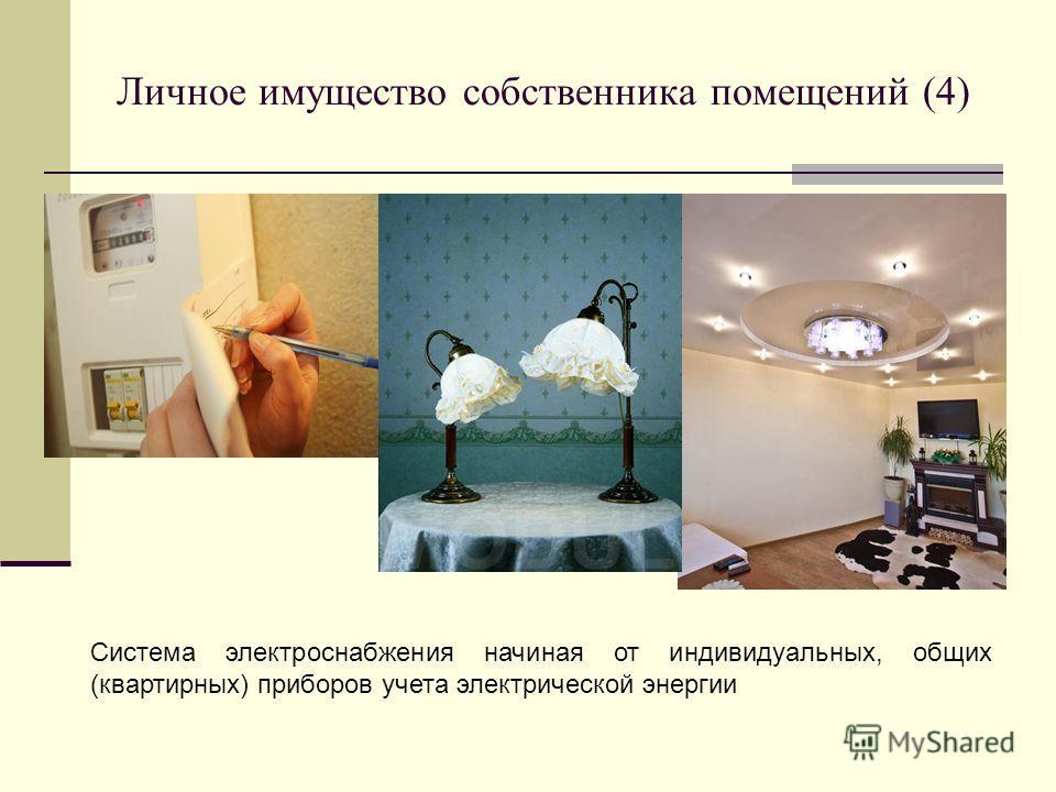 Личное имущество собственника помещений (4) Система электроснабжения начиная от индивидуальных, общих (квартирных) приборов учета электрической энергии
