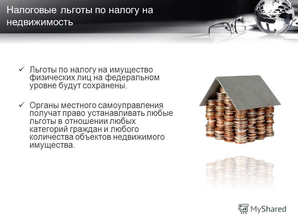 Льготы по налогу на имущество физических лиц на федеральном уровне будут сохранены. Органы местного самоуправления получат право устанавливать любые льготы в отношении любых категорий граждан и любого количества объектов недвижимого имущества. Налого