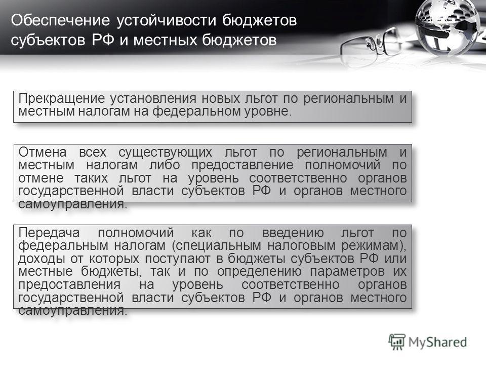 Обеспечение устойчивости бюджетов субъектов РФ и местных бюджетов Прекращение установления новых льгот по региональным и местным налогам на федеральном уровне. Отмена всех существующих льгот по региональным и местным налогам либо предоставление полно