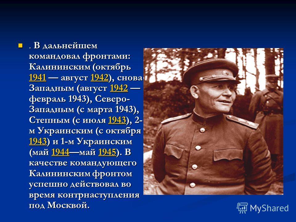 . В дальнейшем командовал фронтами: Калининским (октябрь 1941 август 1942), снова Западным (август 1942 февраль 1943), Северо- Западным (с марта 1943), Степным (с июля 1943), 2- м Украинским (с октября 1943) и 1-м Украинским (май 1944 май 1945). В ка