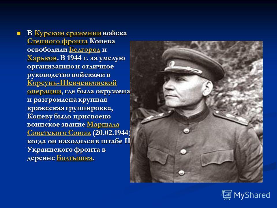 В Курском сражении войска Степного фронта Конева освободили Белгород и Харьков. В 1944 г. за умелую организацию и отличное руководство войсками в Корсунь-Шевченковской операции, где была окружена и разгромлена крупная вражеская группировка, Коневу бы