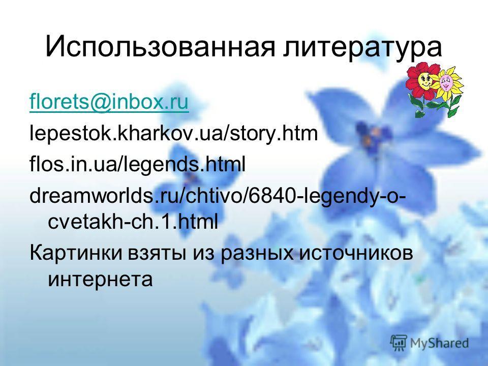 Использованная литература florets@inbox.ru lepestok.kharkov.ua/story.htm flos.in.ua/legends.html dreamworlds.ru/chtivo/6840-legendy-o- cvetakh-ch.1. html Картинки взяты из разных источников интернета