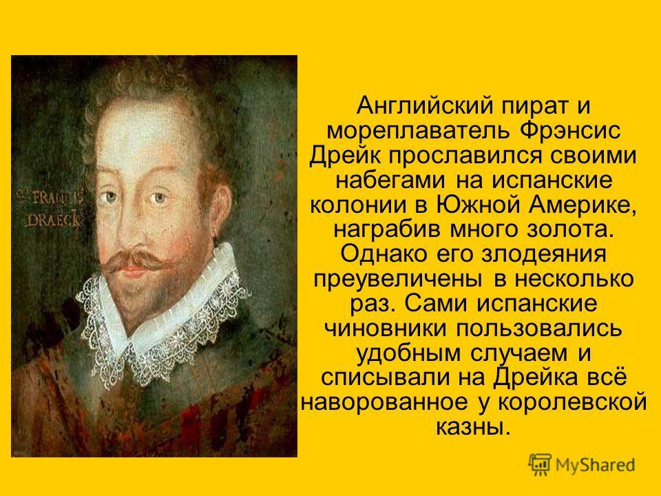 Английский пират и мореплаватель Фрэнсис Дрейк прославился своими набегами на испанские колонии в Южной Америке, награбив много золота. Однако его злодеяния преувеличены в несколько раз. Сами испанские чиновники пользовались удобным случаем и списыва