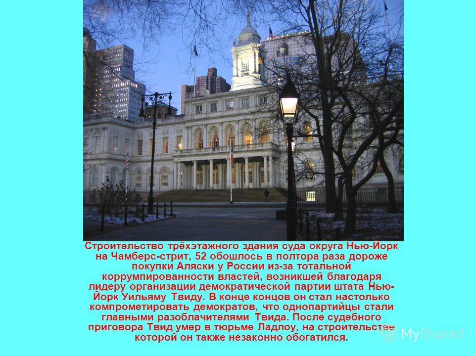 Строительство трёхэтажного здания суда округа Нью-Йорк на Чамберс-стрит, 52 обошлось в полтора раза дороже покупки Аляски у России из-за тотальной коррумпированности властей, возникшей благодаря лидеру организации демократической партии штата Нью- Йо