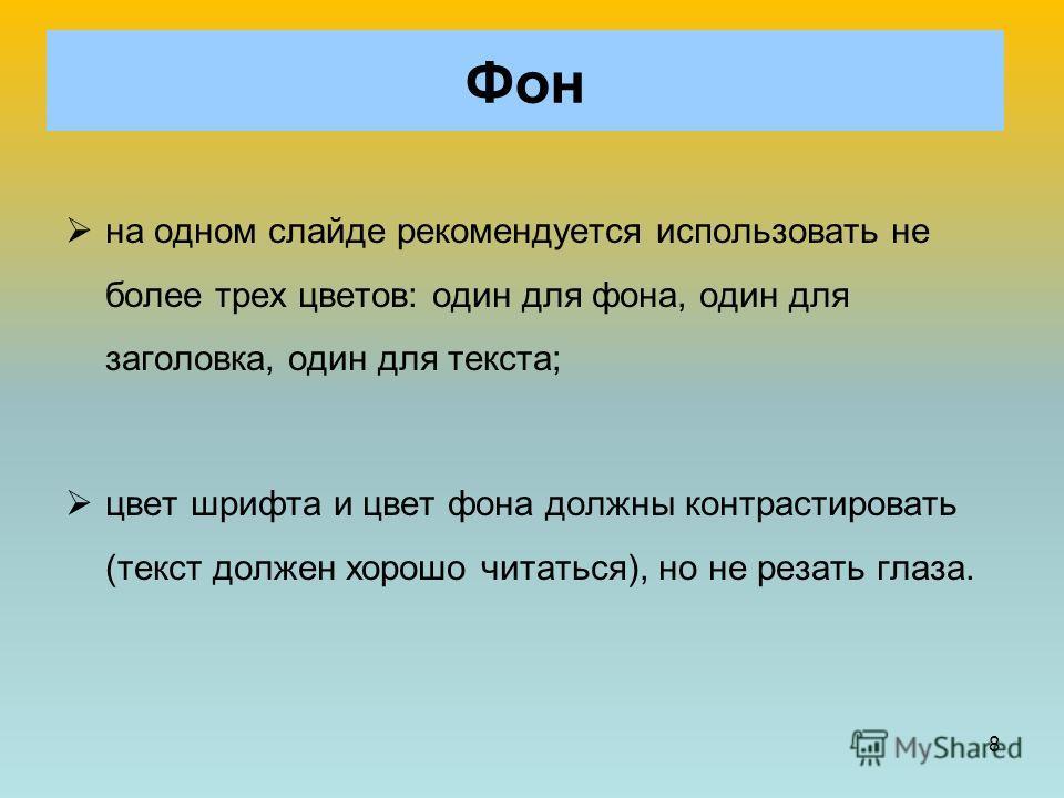 8 на одном слайде рекомендуется использовать не более трех цветов: один для фона, один для заголовка, один для текста; цвет шрифта и цвет фона должны контрастировать (текст должен хорошо читаться), но не резать глаза. Фон