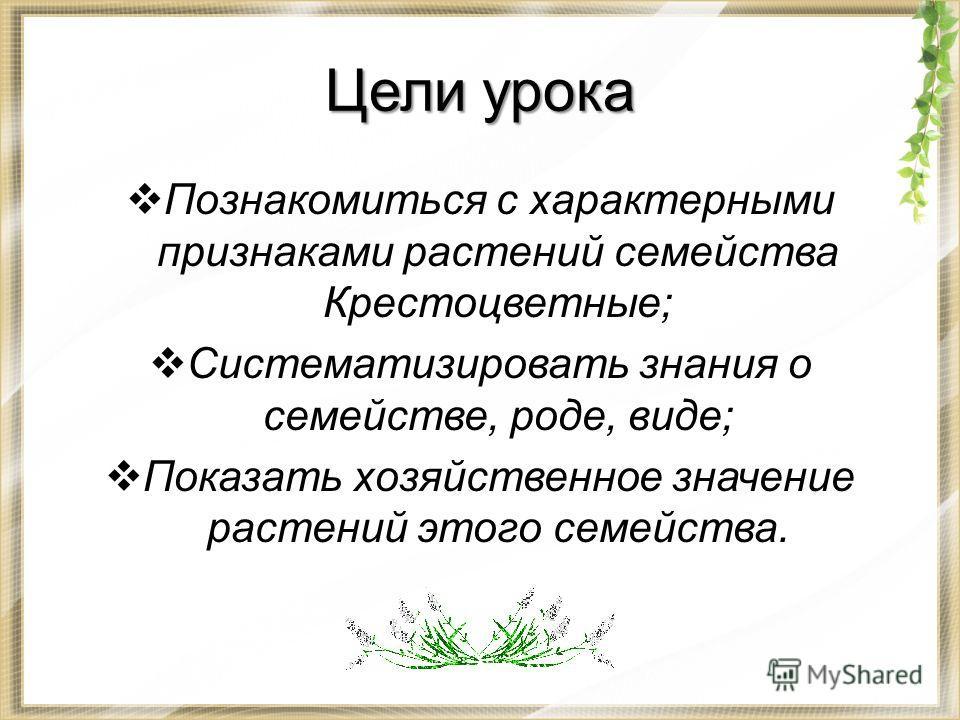 Цели урока Познакомиться с характерными признаками растений семейства Крестоцветные; Систематизировать знания о семействе, роде, виде; Показать хозяйственное значение растений этого семейства.