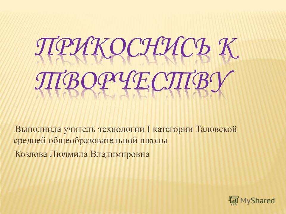 Выполнила учитель технологии I категории Таловской средней общеобразовательной школы Козлова Людмила Владимировна