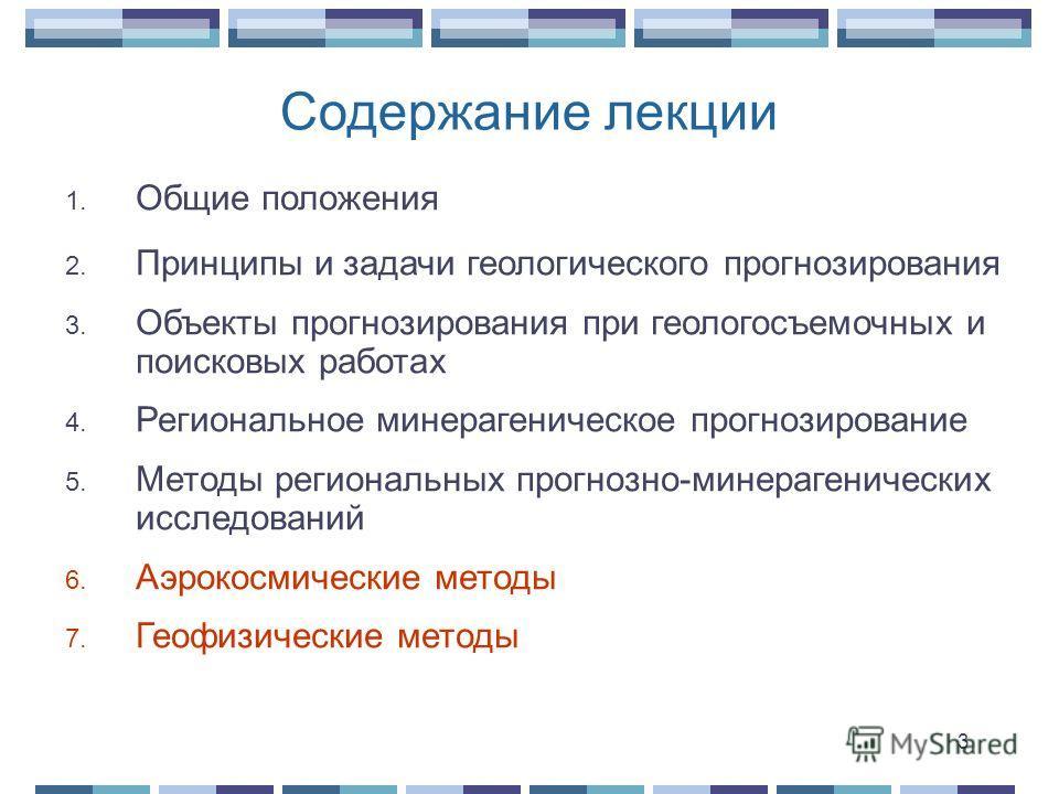 Содержание лекции 1. Общие положения 2. Принципы и задачи геологического прогнозирования 3. Объекты прогнозирования при геологосъемочных и поисковых работах 4. Региональное минерагеническое прогнозирование 5. Методы региональных прогнозно-минералогич