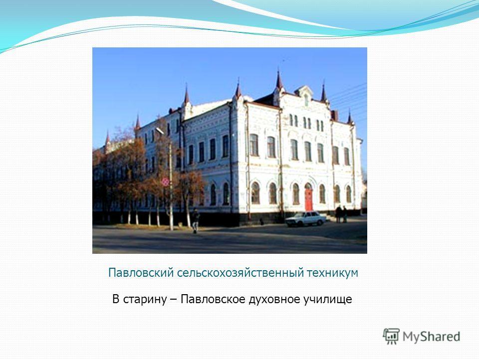 Павловский сельскохозяйственный техникум В старину – Павловское духовное училище