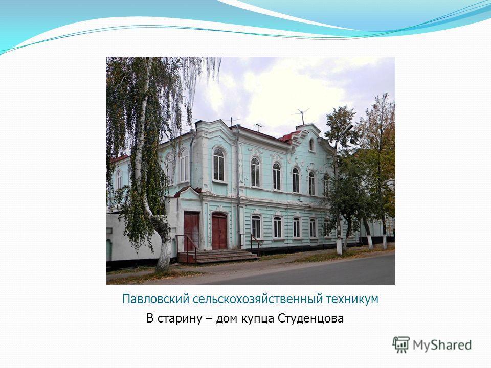 Павловский сельскохозяйственный техникум В старину – дом купца Студенцова