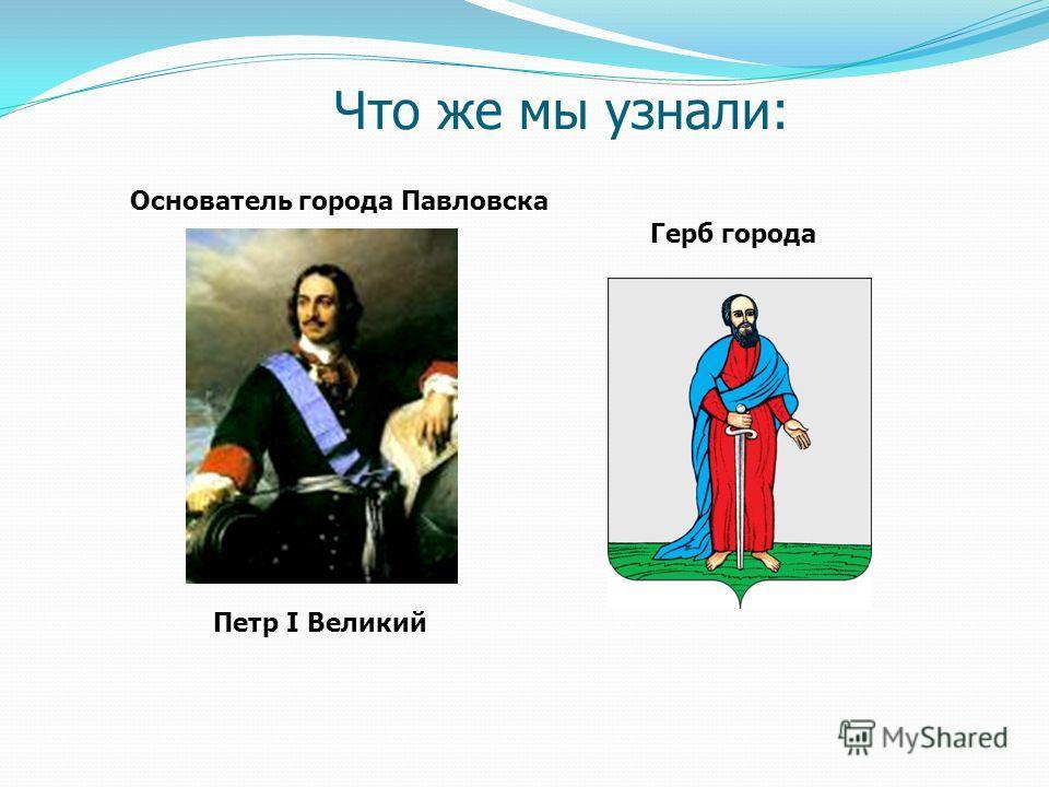 Петр I Великий Основатель города Павловска Что же мы узнали: Герб города