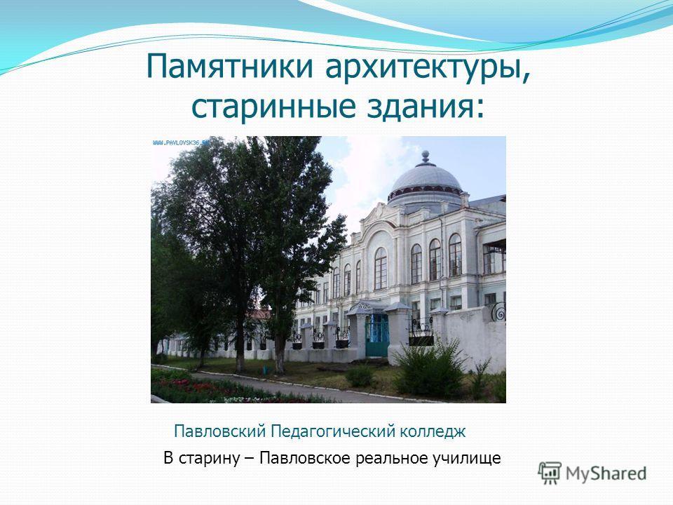 Памятники архитектуры, старинные здания: Павловский Педагогический колледж В старину – Павловское реальное училище