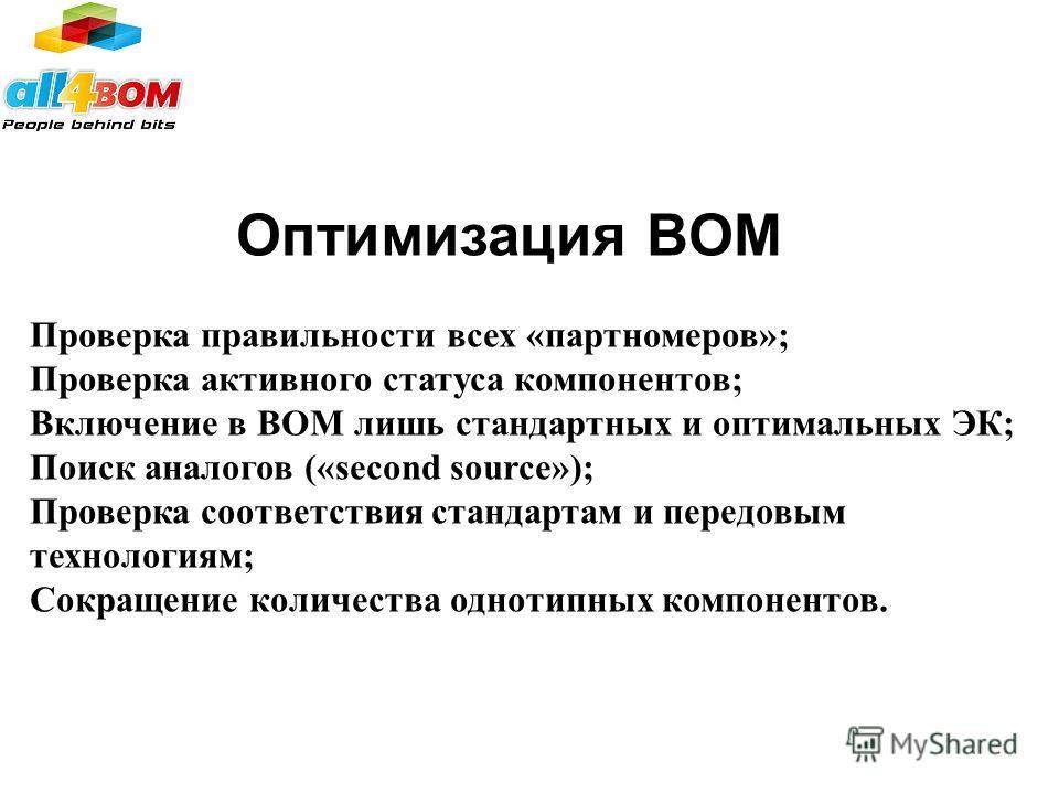 Оптимизация BOM Проверка правильности всех «партномеров»; Проверка активного статуса компонентов; Включение в BOM лишь стандартных и оптимальных ЭК; Поиск аналогов («second source»); Проверка соответствия стандартам и передовым технологиям; Сокращени