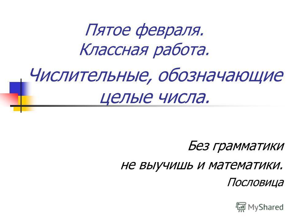 Без грамматики не выучишь и математики. Пословица Пятое февраля. Классная работа. Числительные, обозначающие целые числа.