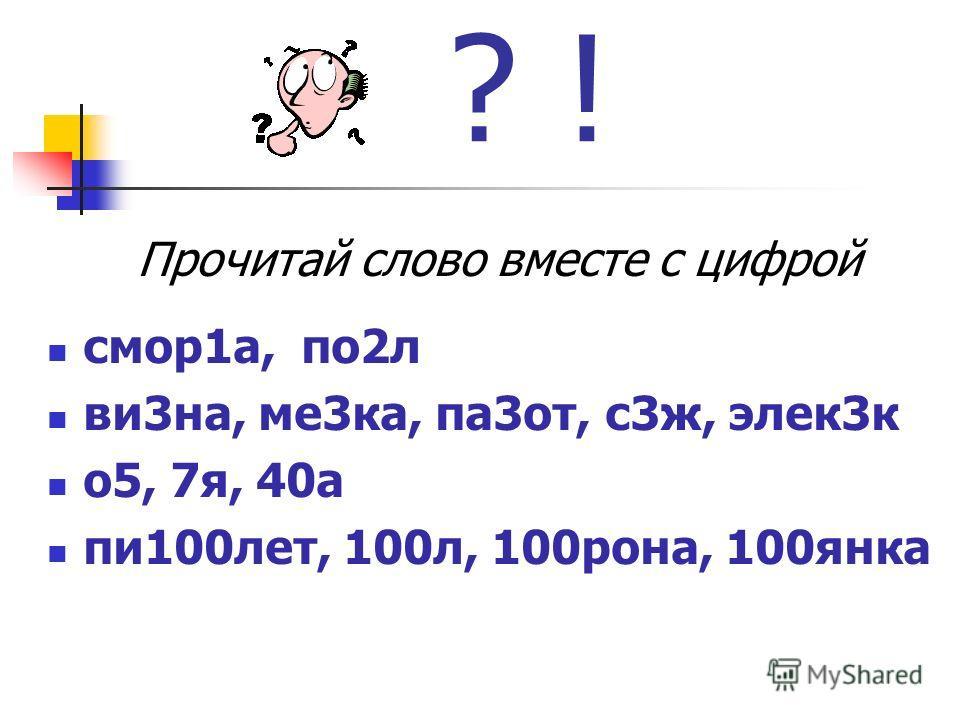 ? ! Прочитай слово вместе с цифрой смотр 1 а, по 2 л ви 3 на, ме 3 ка, па 3 от, с 3 ж, элек 3 к о 5, 7 я, 40 а пи 100 лет, 100 л, 100 рона, 100 янка