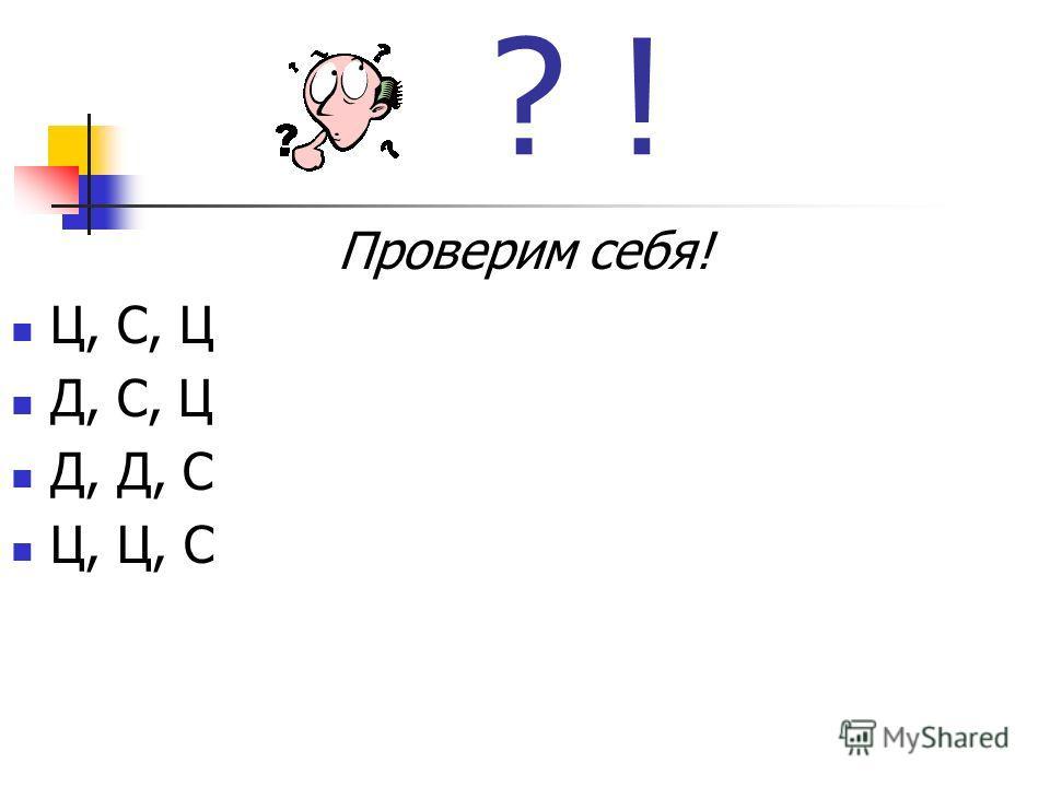 ? ! Проверим себя! Ц, С, Ц Д, С, Ц Д, Д, С Ц, Ц, С