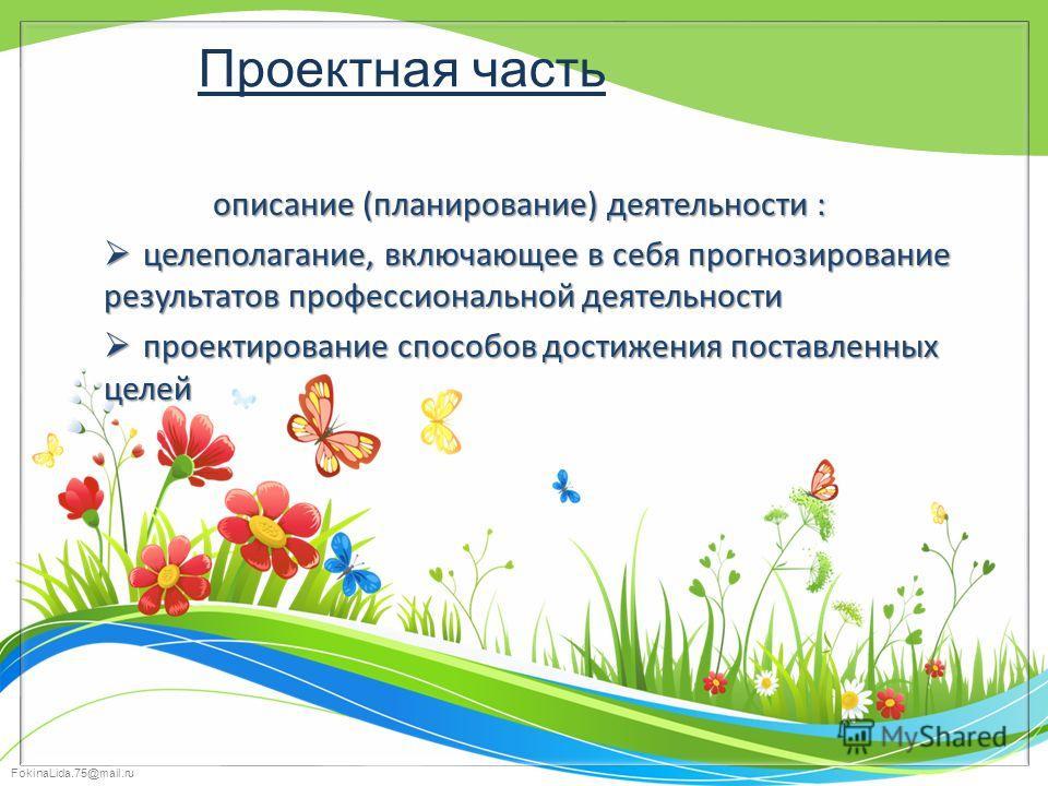 FokinaLida.75@mail.ru Проектная часть описание (планирование) деятельности : целеполагание, включающее в себя прогнозирование результатов профессиональной деятельности целеполагание, включающее в себя прогнозирование результатов профессиональной деят