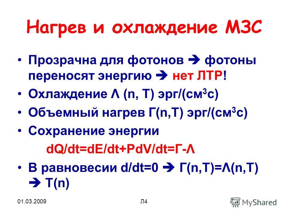 01.03.2009Л4 Нагрев и охлаждение МЗС Прозрачна для фотонов фотоны переносят энергию нет ЛТР! Охлаждение Λ (n, T) эрг/(см 3 с) Объемный нагрев Г(n,T) эрг/(см 3 с) Сохранение энергии dQ/dt=dE/dt+PdV/dt=Г-Λ В равновесии d/dt=0 Г(n,T)=Λ(n,T) T(n)