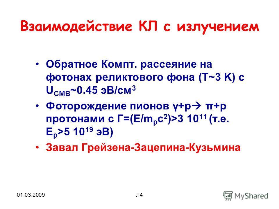 01.03.2009Л4 Взаимодействие КЛ с излучением Обратное Компт. рассеяние на фотонах реликтового фона (Т~3 K) c U CMB ~0.45 эВ/см 3 Фоторождение пионов γ+p π+p протонами с Γ=(E/m p c 2 )>3 10 11 (т.е. E p >5 10 19 эВ) Завал Грейзена-Зацепина-Кузьмина