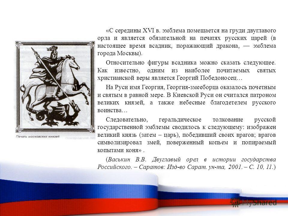 «С середины XVI в. эмблема помещается на груди двуглавого орла и является обязательной на печатях русских царей (в настоящее время всадник, поражающий дракона, эмблема города Москвы). Относительно фигуры всадника можно сказать следующее. Как известно