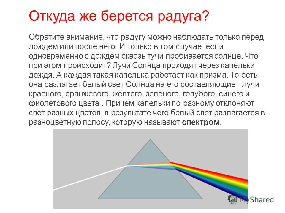 Откуда же берется радуга? Обратите внимание, что радугу можно наблюдать только перед дождем или после него. И только в том случае, если одновременно с дождем сквозь тучи пробивается солнце. Что при этом происходит? Лучи Солнца проходят через капельки