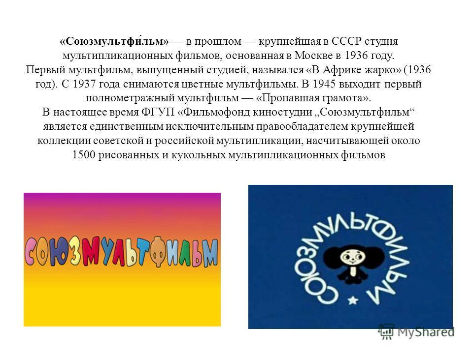 «Союзмультфи́льм» в прошлом крупнейшая в СССР студия мультипликационных фильмов, основанная в Москве в 1936 году. Первый мультфильм, выпущенный студией, назывался «В Африке жарко» (1936 год). С 1937 года снимаются цветные мультфильмы. В 1945 выходит