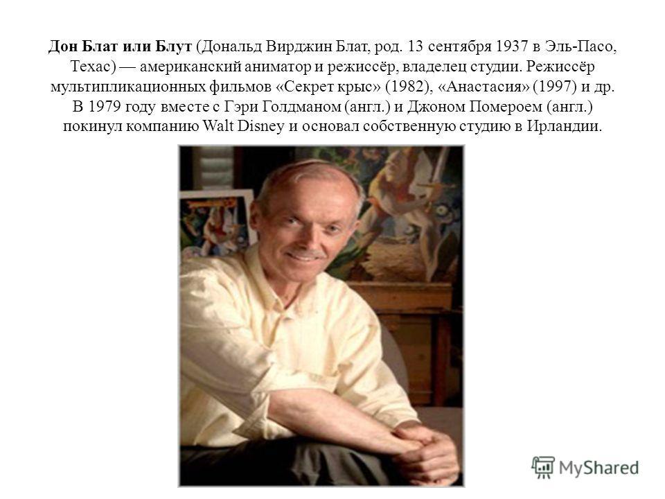 Дон Блат или Блут (Дональд Вирджин Блат, род. 13 сентября 1937 в Эль-Пасо, Техас) американский аниматор и режиссёр, владелец студии. Режиссёр мультипликационных фильмов «Секрет крыс» (1982), «Анастасия» (1997) и др. В 1979 году вместе с Гэри Голдмано