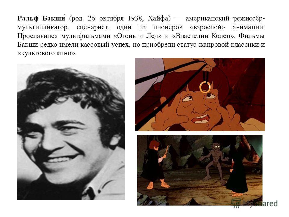Ральф Бакши́ (род. 26 октября 1938, Хайфа) американский режиссёр- мультипликатор, сценарист, один из пионеров «взрослой» анимации. Прославился мультфильмами «Огонь и Лёд» и «Властелин Колец». Фильмы Бакши редко имели кассовый успех, но приобрели стат