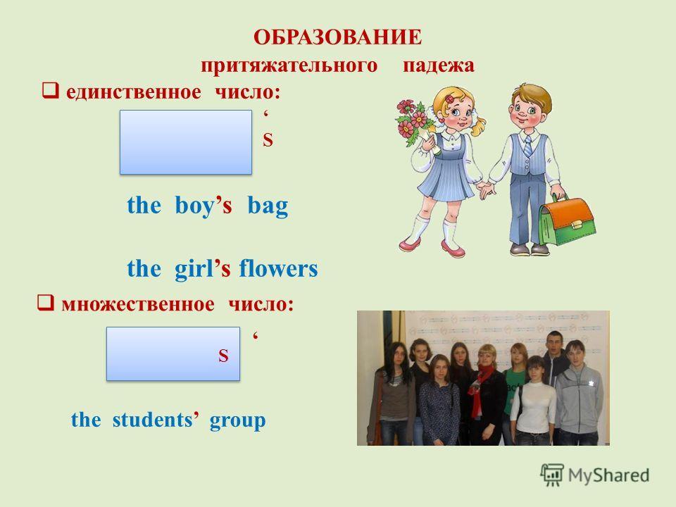 ОБРАЗОВАНИЕ притяжательного падежа единственное число: S the boys bag the girls flowers множественное число: S S the students group