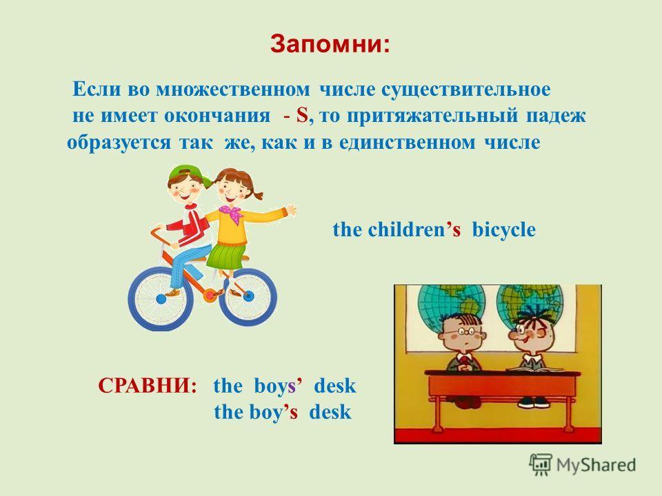 Запомни: Если во множественном числе существительное не имеет окончания - S, то притяжательный падеж образуется так же, как и в единственном числе the childrens bicycle СРАВНИ: the boys desk the boys desk