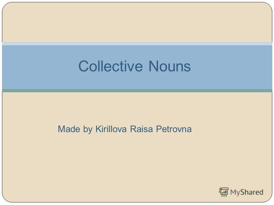 Collective Nouns Made by Kirillova Raisa Petrovna