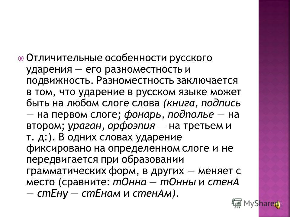 Важной стороной орфоэпии является ударение, то есть звуковое выделение одного из слогов слова. Ударение на письме обычно не обозначается, хотя в отдельных случаях (при обучении русскому языку нерусских) его принято ставить.