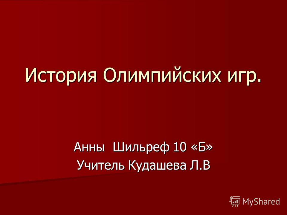 История Олимпийских игр. Анны Шильреф 10 «Б» Учитель Кудашева Л.В