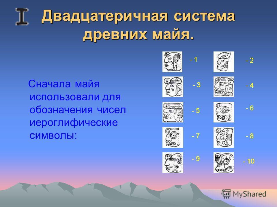 Двадцатеричная система древних майя. Сначала майя использовали для обозначения чисел иероглифические символы: - 1 - 2 - 3 - 4 - 5 - 6 - 7 - 9 - 8 - 10