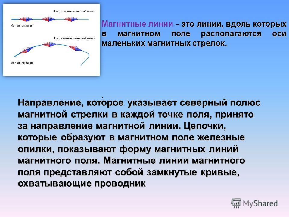 это линии, вдоль которых в магнитном поле располагаются оси маленьких магнитных стрелок. Магнитные линии – это линии, вдоль которых в магнитном поле располагаются оси маленьких магнитных стрелок.. Направление, которое указывает северный полюс магнитн