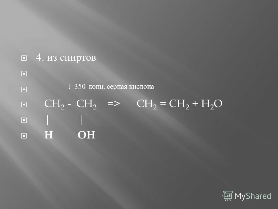 4. и з спиртов t=350 к онц. серная к ислоиа CH 2 - CH 2 => CH 2 = CH 2 + H 2 O | | H OH