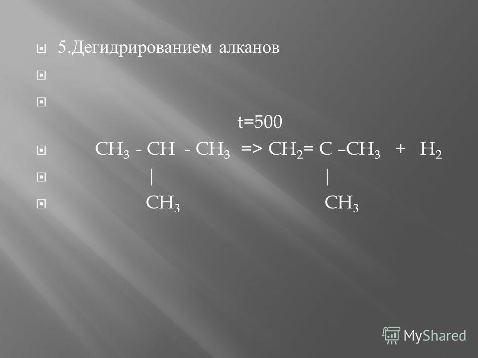 5. Дегидрированием алканов t =500 CH 3 - CH - CH 3 => CH 2 = C –CH 3 + H 2 | | CH 3 CH 3