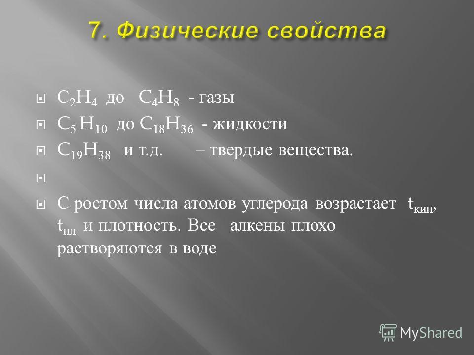 С 2 H 4 до C 4 H 8 - г азы C 5 H 10 д о C 18 H 36 - жидкости C 19 H 38 и т. д. – твердые вещества. С р остом числа а томов углерода возрастает t кип, t пл и плотность. В се алкены плохо растворяются в в оде