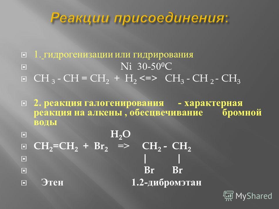 1. гидрогенизации и ли гидрирования Ni 30-50 0 C CH 3 - CH = CH 2 + H 2  CH 3 - CH 2 - CH 3 2. реакциия галогенирования - характерная реакциия н а алкены, обесцвечивание бромной воды H 2 O CH 2 =CH 2 + Br 2 => CH 2 - CH 2 | | Br Br Э тен 1.2- дибромэ
