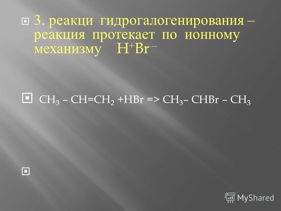 3. реакции гидрогалогенирования – реакциия протекает по ионному механизму H + Br – CH 3 – CH=CH 2 +HBr => CH 3 – CHBr – CH 3