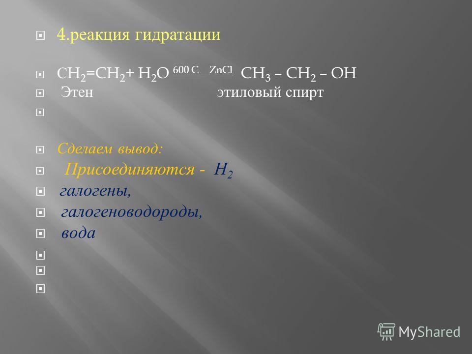 4. реакциия гидратации С H 2 =CH 2 + H 2 O 600 C ZnCl CH 3 – CH 2 – OH Э тенэтиловый спирт Сделаем вывод : Присоединяются - Н 2 галогены, галогеноводороды, в ода