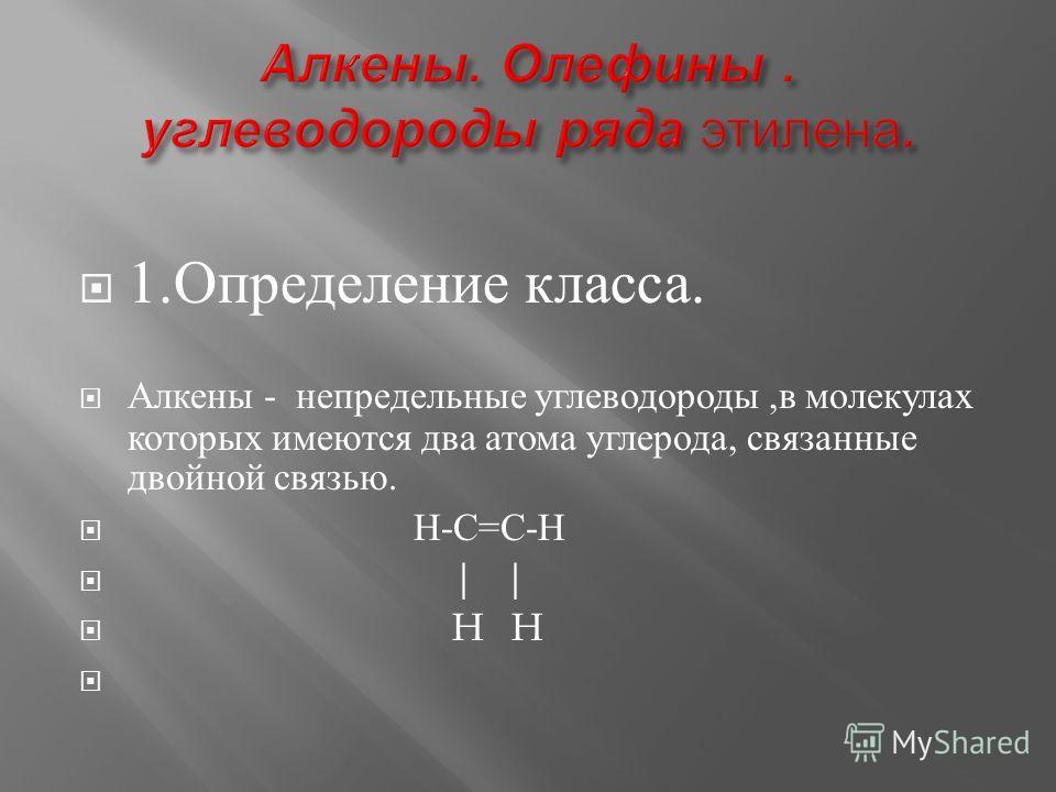 1. Определение к ласса. Алкены - непредельные углеводороды, в молекулах которых имеются д ва а тома углерода, с вязанные двойной с вязью. Н - С = С - Н | | H H