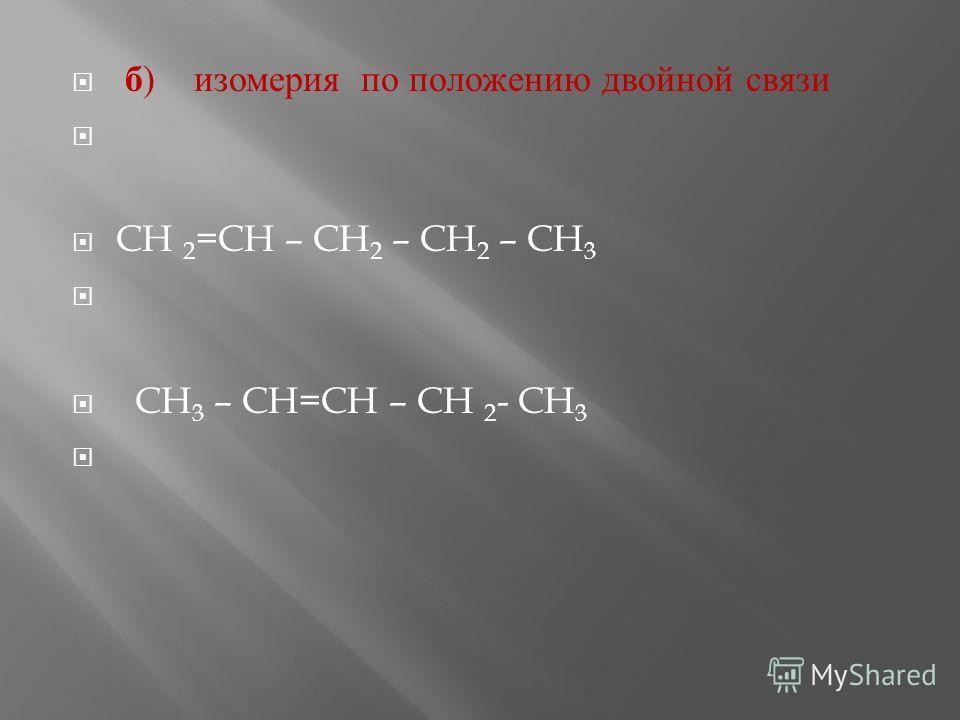 б ) изомерия п о положению д войной с вязи CH 2 =CH – CH 2 – CH 2 – CH 3 CH 3 – CH=CH – CH 2 - CH 3