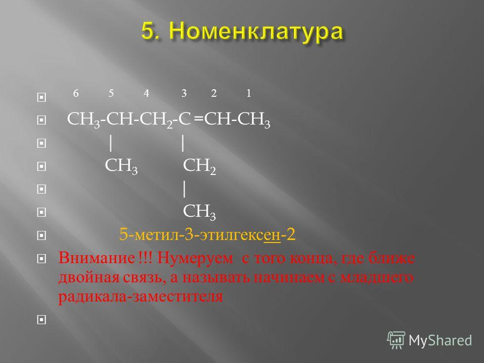 6 5 4 3 2 1 CH 3 -CH-CH 2 -C =CH-CH 3 | | CH 3 CH 2 | CH 3 5- метил -3- этилгексен -2 Внимание !!! Н умираем с т ого к онца, г де ближе двойная с вязь, а называть начинаем с младшего радикала - заместителя