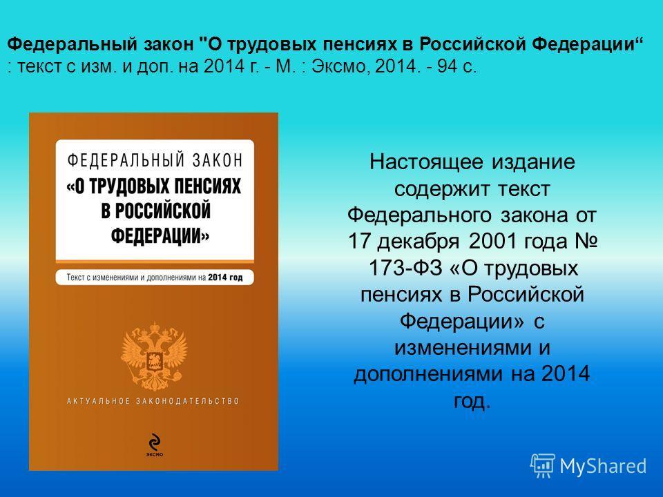 Настоящее издание содержит текст Федерального закона от 17 декабря 2001 года 173-ФЗ «О трудовых пенсиях в Российской Федерации» с изменениями и дополнениями на 2014 год. Федеральный закон