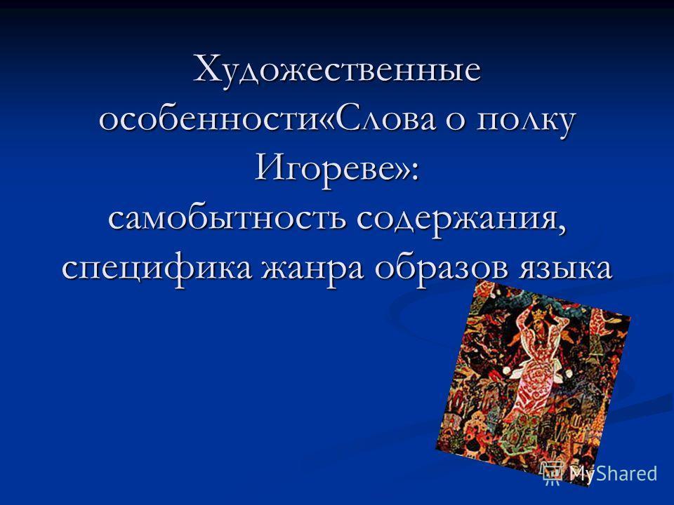 Художественные особенности«Слова о полку Игореве»: самобытность содержания, специфика жанра образов языка