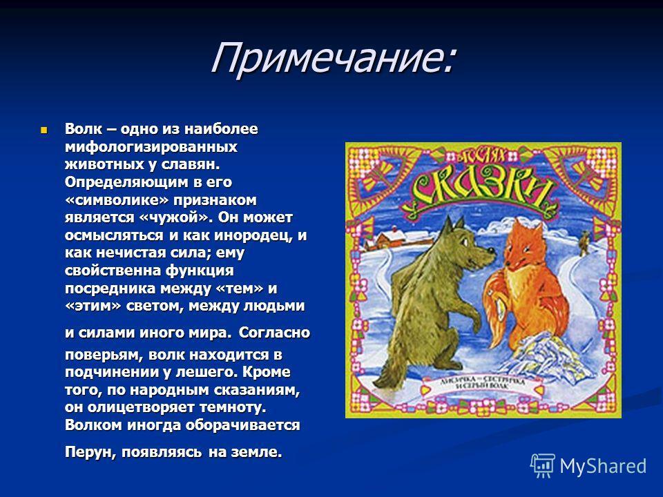 Примечание: Волк – одно из наиболее мифологизированных животных у славян. Определяющим в его «символике» признаком является «чужой». Он может осмысляться и как инородец, и как нечистая сила; ему свойственна функция посредника между «тем» и «этим» све