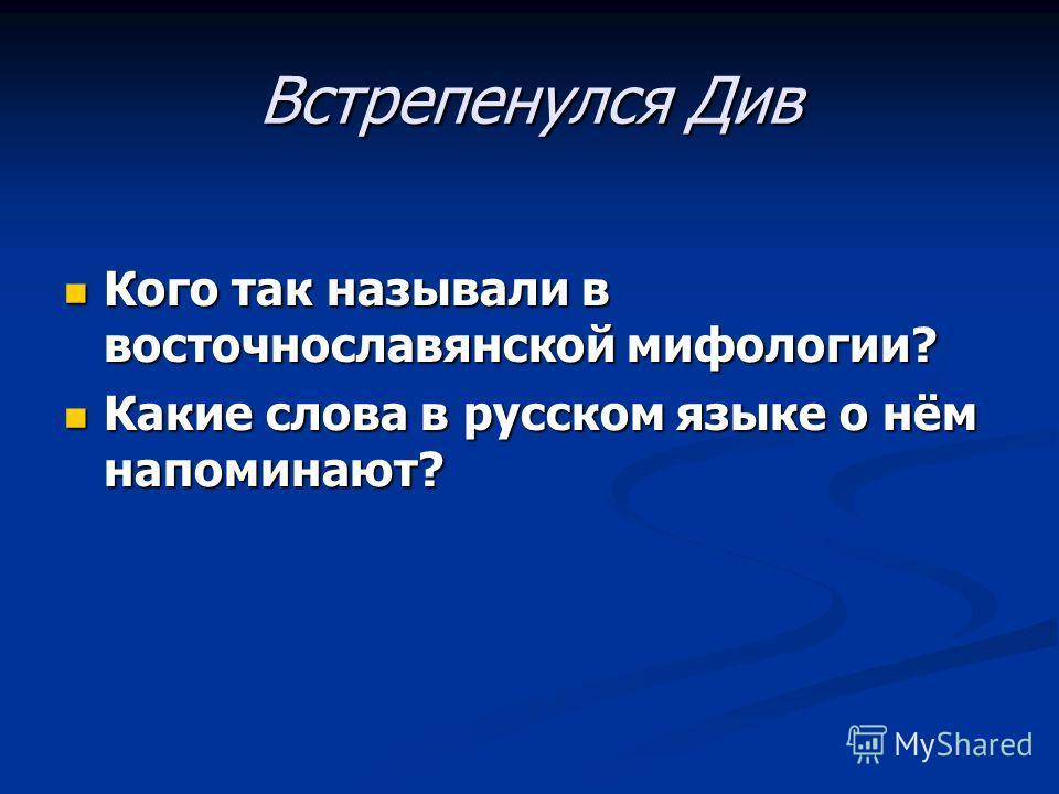 Встрепенулся Див Кого так называли в восточнославянской мифологии? Кого так называли в восточнославянской мифологии? Какие слова в русском языке о нём напоминают? Какие слова в русском языке о нём напоминают?